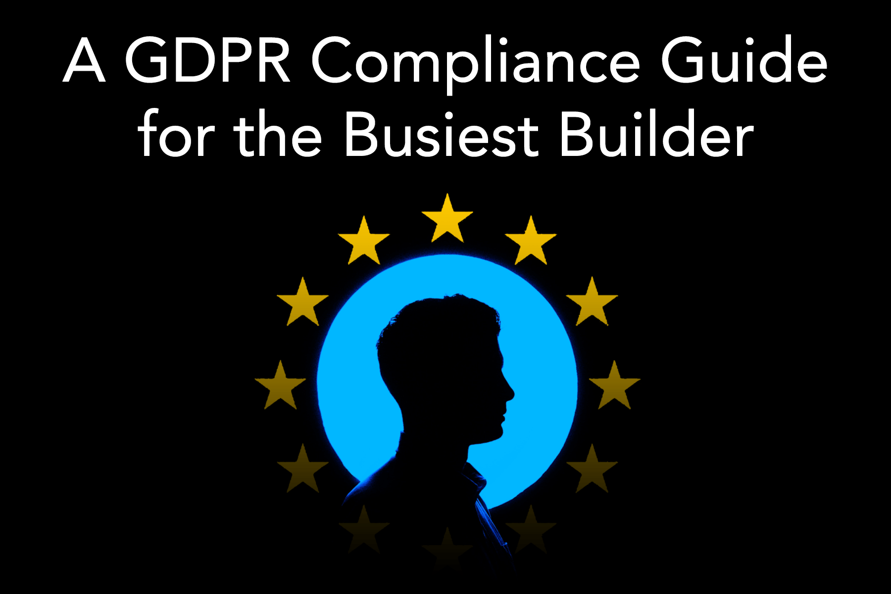 A GDPR Compliance Guide for the Busiest Builders