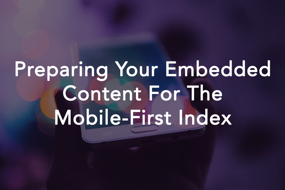 Preparing Your Embedded Content For The Mobile-First Index